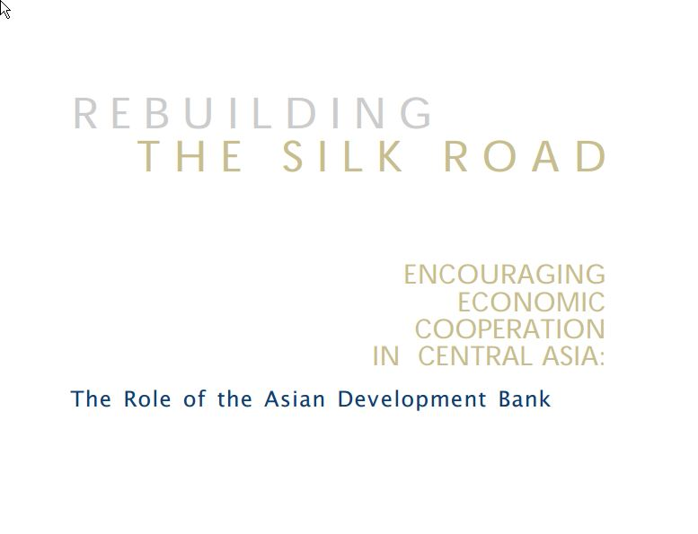 Rebuilding the Silk Road: Encouraging Economic Cooperation in Central Asia: The Role of the Asian Development Bank